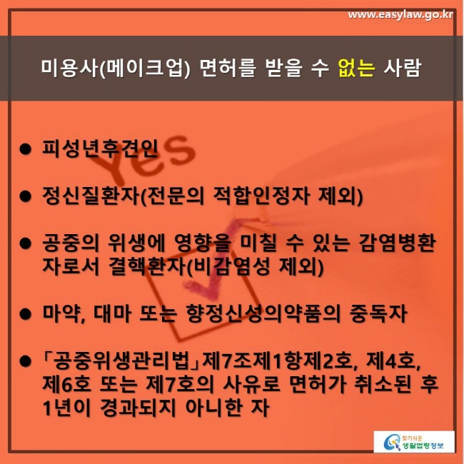 www.easylaw.go.kr미용사 ( 메이크업 ) 면허를 받을 수 없는 사람 피성년후견인 정신질환자 ( 전문의 적합인정자 제외 ) 공중의 위생에 영향을 미칠 수 있는 감염병환자로서 결핵환자 ( 비감염성 제외 ) 마약 , 대마 또는 향정신성의약품의 중독자  「공중위생관리법」제 7 조제 1 항제 2 호 , 제 4 호 , 제 6 호 또는 제 7 호의 사유로 면허가 취소된 후 1 년이 경과되지 아니한 자 찾기 쉬운 생활법령정보 로고
